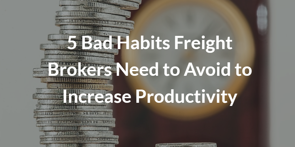 5 Bad Habits Freight Brokers Need to Avoid to Increase Productivity